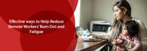 Effective Ways To Help Reduce Remote Workers' Burn Out and Fatigue