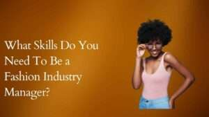 Skills you need to be a fashion Industry manager