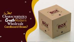 What Characteristics Are Needed To Create Modern Wholesale Cardboard Boxes